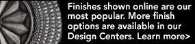 Finishes shown online are our most popular. More finish options are available in our Design Centers. Learn more